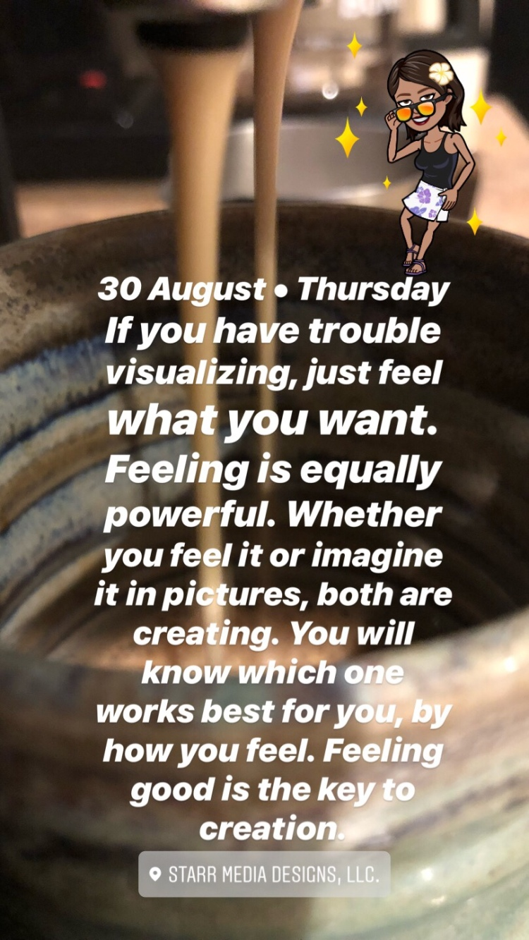 30 August • Thursday • If you have trouble visualizing, just feel what you want. Feeling is equally powerful. Whether you feel it or imagine it in pictures, both are creating. You will know which one works best for you, by how you feel. Feeling good is the key to creation.
