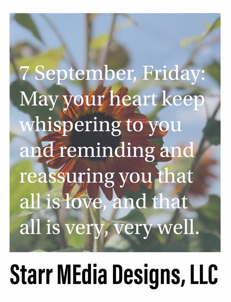 7 September • Friday • May your heart keep whispering to you and reminding and reassuring you that all is love, and that all is very, very well.