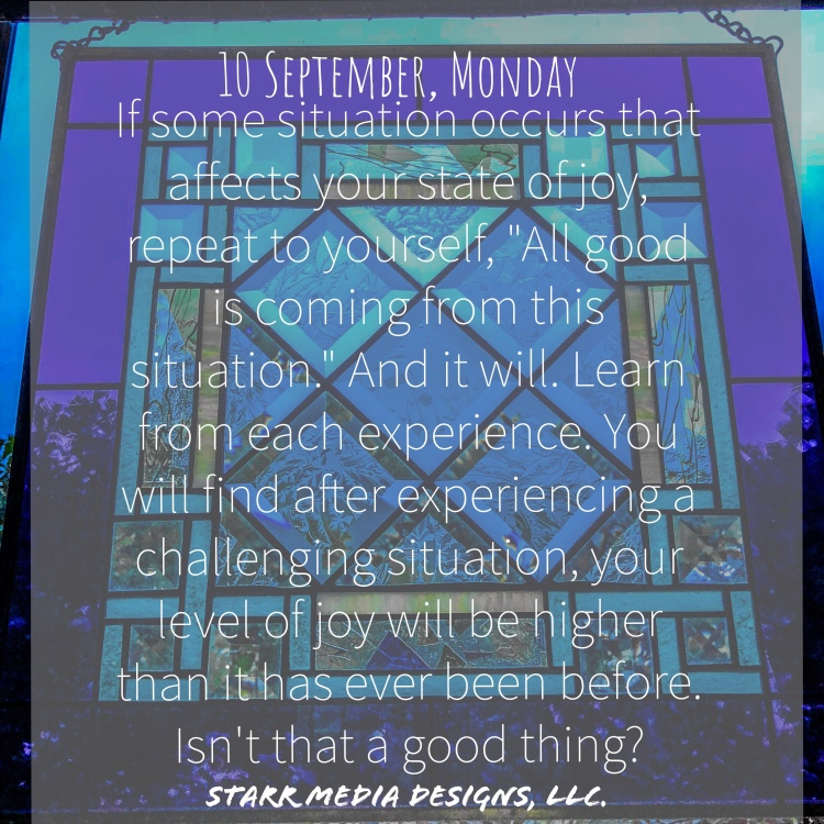 10 September • Monday • If some situation occurs that affects your state of joy, repeat to yourself,