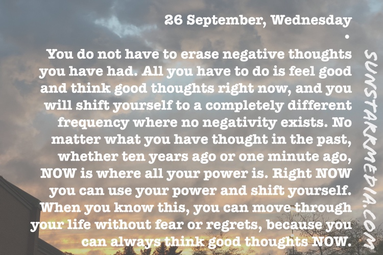 26 September, Wednesday • You do not have to erase negative thoughts you have had. All you have to do is feel good and think good thoughts right now, and you will shift yourself to a completely different frequency where no negativity exists. No matter what you have thought in the past, whether ten years ago or one minute ago, NOW is where all your power is. Right NOW you can use your power and shift yourself. When you know this, you can move through your life without fear or regrets, because you can always think good thoughts NOW.