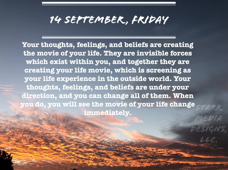 14 September • Friday • Your thoughts, feelings, and beliefs are creating the movie of your life. They are invisible forces which exist within you, and together they are creating your life movie, which is screening as your life experience in the outside world. Your thoughts, feelings, and beliefs are under your direction, and you can change all of them. When you do, you will see the movie of your life change immediately.