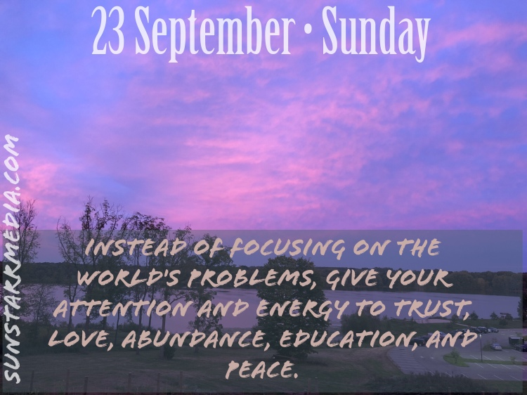 23 September • Sunday • Instead of focusing on the world's problems, give your attention and energy to trust, love, abundance, education, and peace.