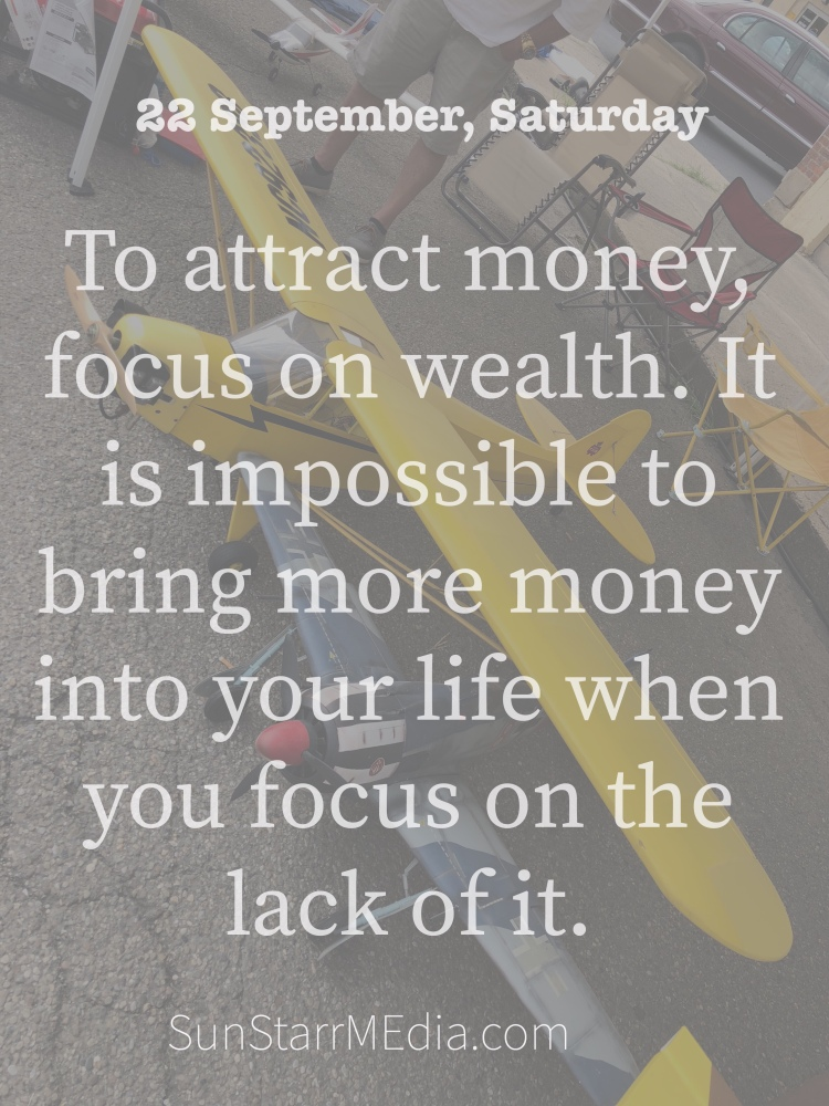 22 September • Saturday • To attract money, focus on wealth. It is impossible to bring more money into your life when you focus on the lack of it.