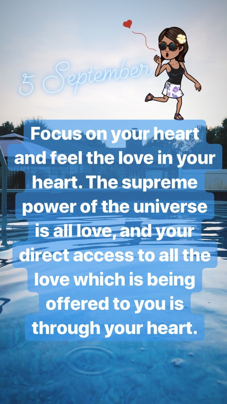5 September • Wednesday • Focus on your heart and feel the love in your heart. The supreme power of the universe is all love, and your direct access to all the love which is being offered to you is through your heart.