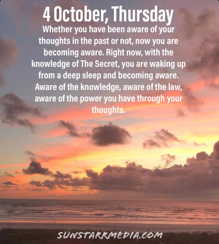 4 October • Thursday • Whether you have been aware of your thoughts in the past or not, now you are becoming aware. Right now, with the knowledge of The Secret, you are waking up from a deep sleep and becoming aware. Aware of the knowledge, aware of the law, aware of the power you have through your thoughts.