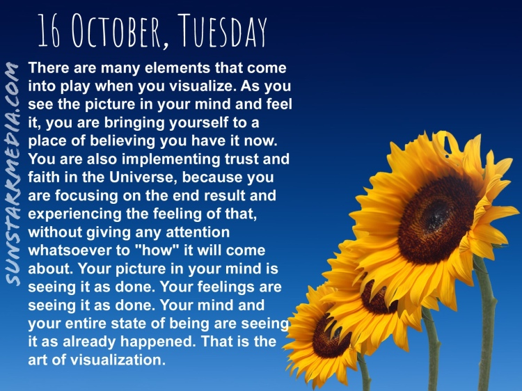 16 October • Tuesday • There are many elements that come into play when you visualize. As you see the picture in your mind and feel it, you are bringing yourself to a place of believing you have it now. You are also implementing trust and faith in the Universe, because you are focusing on the end result and experiencing the feeling of that, without giving any attention whatsoever to