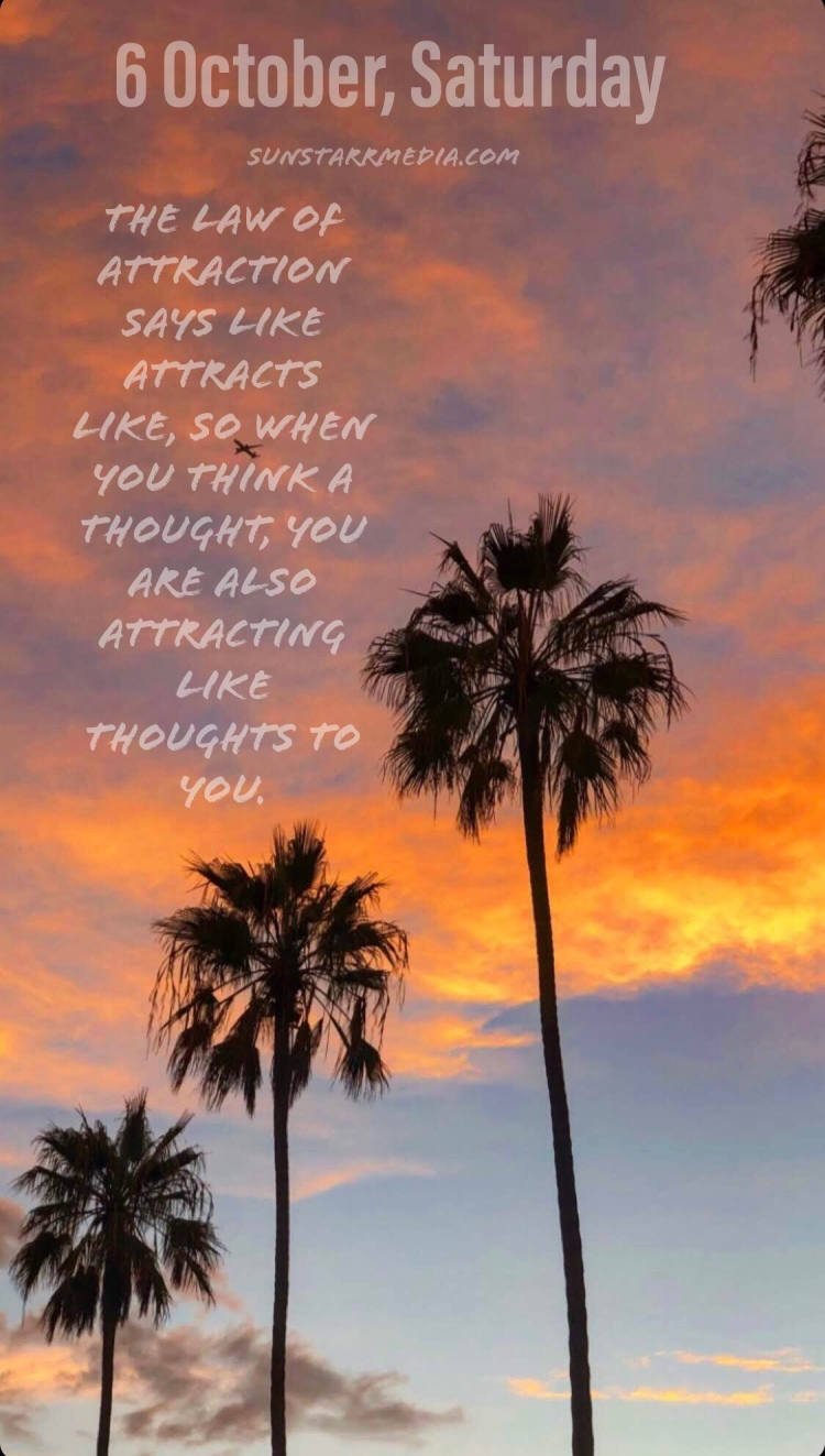 6 October • Saturday • The law of attraction says like attracts like, so when you think a thought, you are also attracting like thoughts to you.