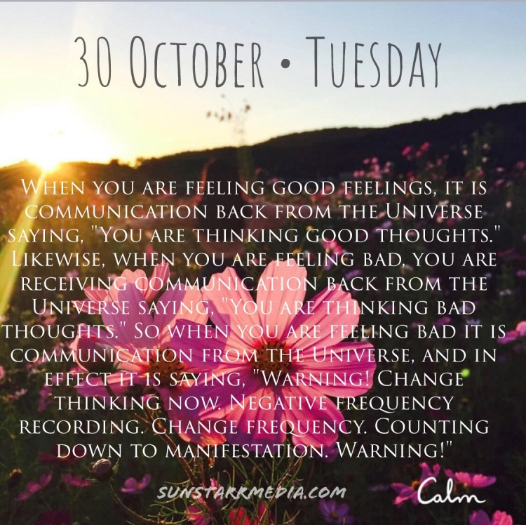 30 October • Tuesday • When you are feeling good feelings, it is communication back from the Universe saying,