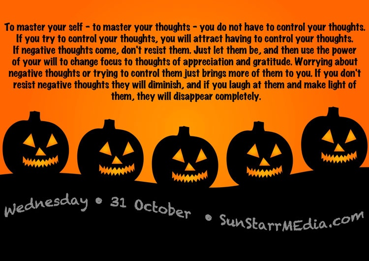 31 October • Wednesday • To master your self - to master your thoughts - you do not have to control your thoughts. If you try to control your thoughts, you will attract having to control your thoughts. If negative thoughts come, don't resist them. Just let them be, and then use the power of your will to change focus to thoughts of appreciation and gratitude. Worrying about negative thoughts or trying to control them just brings more of them to you. If you don't resist negative thoughts they will diminish, and if you laugh at them and make light of them, they will disappear completely.
