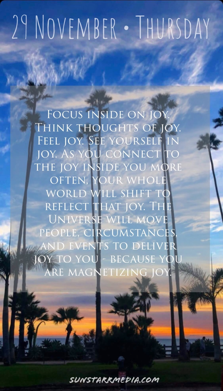 29 November • Thursday • Focus inside on joy. Think thoughts of joy. Feel joy. See yourself in joy. As you connect to the joy inside you more often, your whole world will shift to reflect that joy. The Universe will move people, circumstances, and events to deliver joy to you - because you are magnetizing joy.