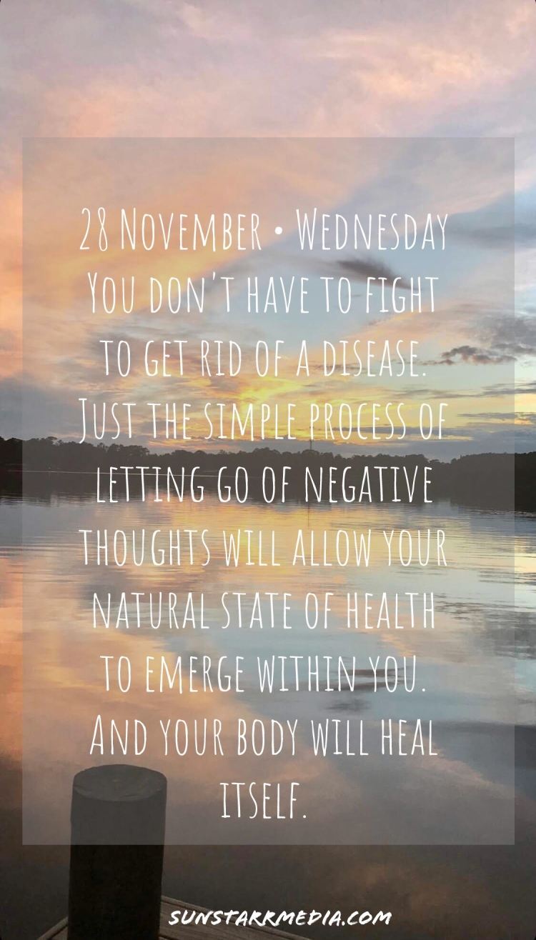 28 November • Wednesday You don't have to fight to get rid of a disease. Just the simple process of letting go of negative thoughts will allow your natural state of health to emerge within you. And your body will heal itself.