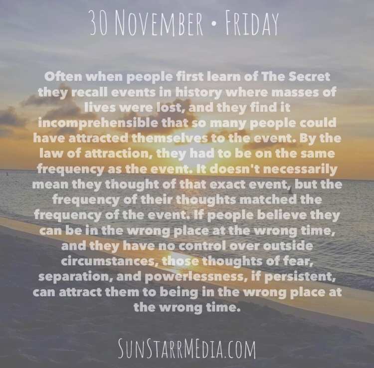 30 November • Friday • Often when people first learn of The Secret they recall events in history where masses of lives were lost, and they find it incomprehensible that so many people could have attracted themselves to the event. By the law of attraction, they had to be on the same frequency as the event. It doesn't necessarily mean they thought of that exact event, but the frequency of their thoughts matched the frequency of the event. If people believe they can be in the wrong place at the wrong time, and they have no control over outside circumstances, those thoughts of fear, separation, and powerlessness, if persistent, can attract them to being in the wrong place at the wrong time.