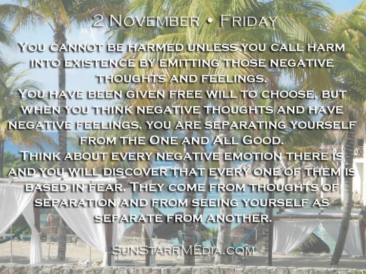 2 November • Friday • You cannot be harmed unless you call harm into existence by emitting those negative thoughts and feelings. You have been given free will to choose, but when you think negative thoughts and have negative feelings, you are separating yourself from the One and All Good. Think about every negative emotion there is and you will discover that every one of them is based in fear. They come from thoughts of separation and from seeing yourself as separate from another.