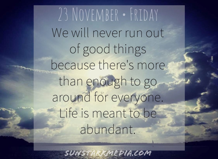 23 November • Friday • We will never run out of good things because there's more than enough to go around for everyone. Life is meant to be abundant.