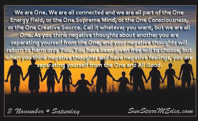 3 November • Saturday • We are One. We are all connected and we are all part of the One Energy Field, or the One Supreme Mind, or the One Consciousness, or the One Creative Source. Call it whatever you want, but we are all One. As you think negative thoughts about another you are separating yourself from the One, and your negative thoughts will return to harm only You. You have been given free will to choose, but when you think negative thoughts and have negative feelings, you are separating yourself from the One and All Good.