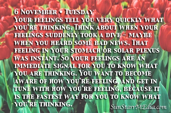 6 November • Tuesday • Your feelings tell you very quickly what you're thinking. Think about when your feelings suddenly took a dive - maybe when you heard some bad news. That feeling in your stomach or solar plexus was instant. So your feelings are an immediate signal for you to know what you are thinking. You want to become aware of how you're feeling, and get in tune with how you're feeling, because it is the fastest way for you to know what you're thinking.