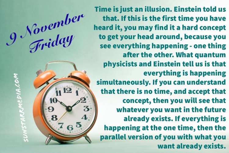 9 November • Friday • Time is just an illusion. Einstein told us that. If this is the first time you have heard it, you may find it a hard concept to get your head around, because you see everything happening - one thing after the other. What quantum physicists and Einstein tell us is that everything is happening simultaneously. If you can understand that there is no time, and accept that concept, then you will see that whatever you want in the future already exists. If everything is happening at the one time, then the parallel version of you with what you want already exists.
