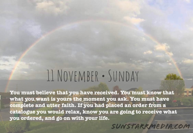 11 November • Sunday • You must believe that you have received. You must know that what you want is yours the moment you ask. You must have complete and utter faith. If you had placed an order from a catalogue you would relax, know you are going to receive what you ordered, and go on with your life.