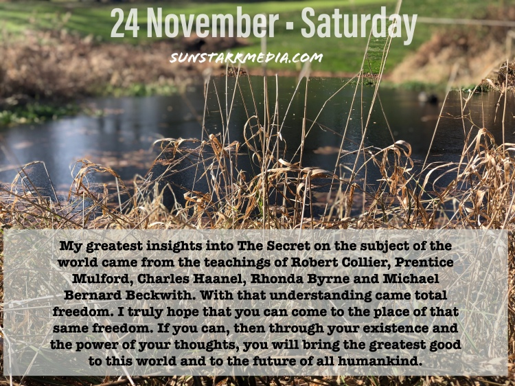 24 November • Saturday • My greatest insights into The Secret on the subject of the world came from the teachings of Robert Collier, Prentice Mulford, Charles Haanel, and Michael Bernard Beckwith. With that understanding came total freedom. I truly hope that you can come to the place of that same freedom. If you can, then through your existence and the power of your thoughts, you will bring the greatest good to this world and to the future of all humankind.