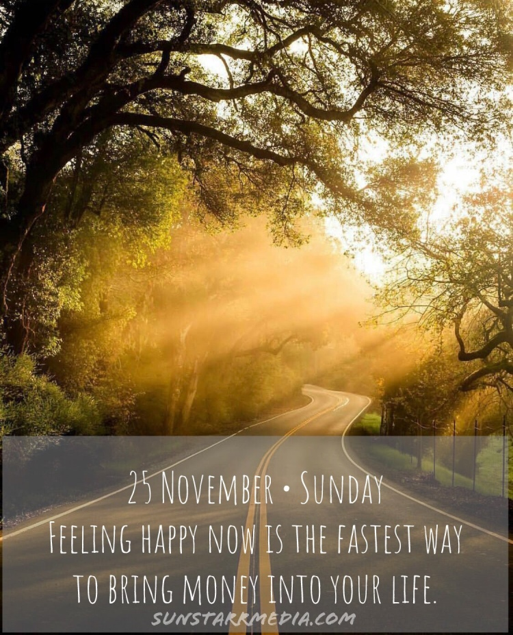 25 November • Sunday • Feeling happy now is the fastest way to bring money into your life.