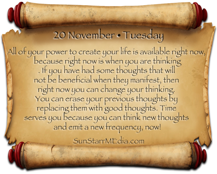 20 November • Tuesday • All of your power to create your life is available right now, because right now is when you are thinking. If you have had some thoughts that will not be beneficial when they manifest, then right now you can change your thinking. You can erase your previous thoughts by replacing them with good thoughts. Time serves you because you can think new thoughts and emit a new frequency, now!