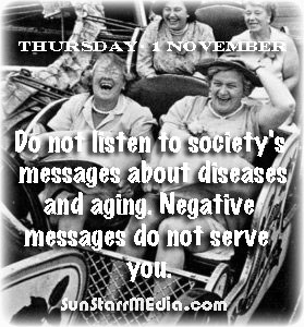 1 November • Thursday • Do not listen to society's messages about diseases and aging. Negative messages do not serve you.