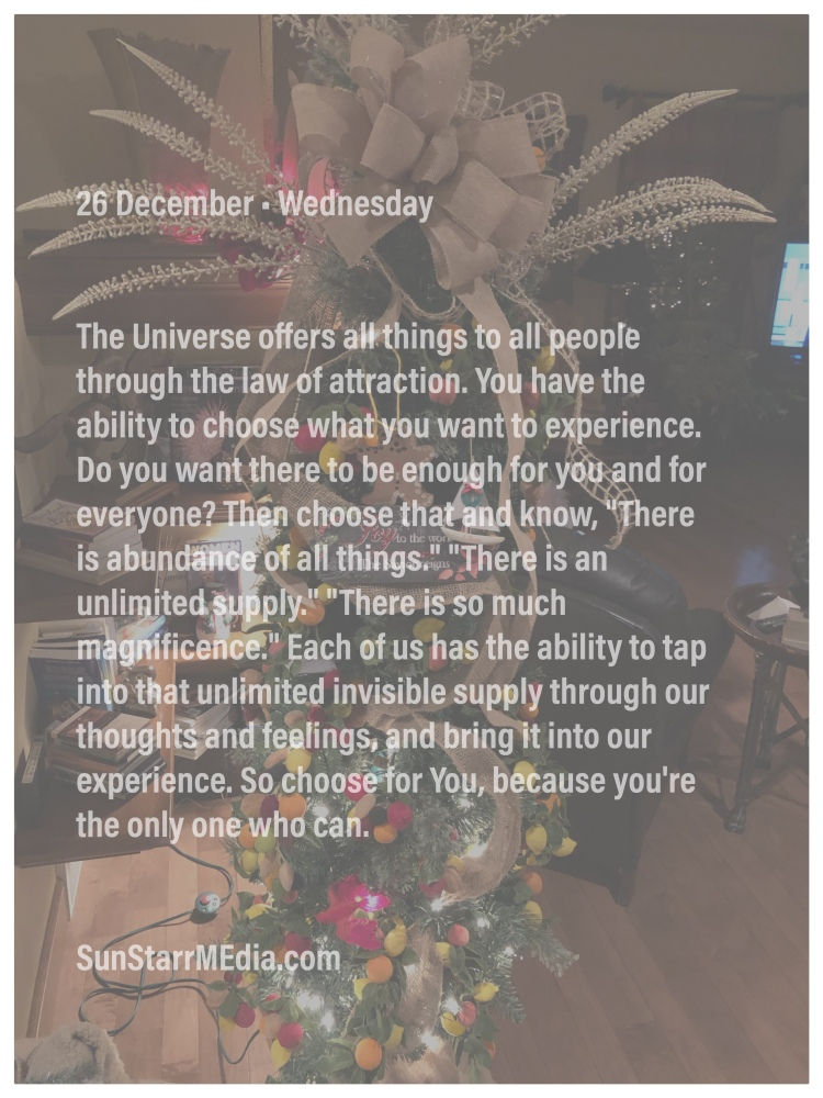 26 December • Wednesday • The Universe offers all things to all people through the law of attraction. You have the ability to choose what you want to experience. Do you want there to be enough for you and for everyone? Then choose that and know,