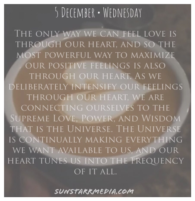 5 December • Wednesday • The only way we can feel love is through our heart, and so the most powerful way to maximize our positive feelings is also through our heart. As we deliberately intensify our feelings through our heart, we are connecting ourselves to the Supreme Love, Power, and Wisdom that is the Universe. The Universe is continually making everything we want available to us, and our heart tunes us into the frequency of it all.