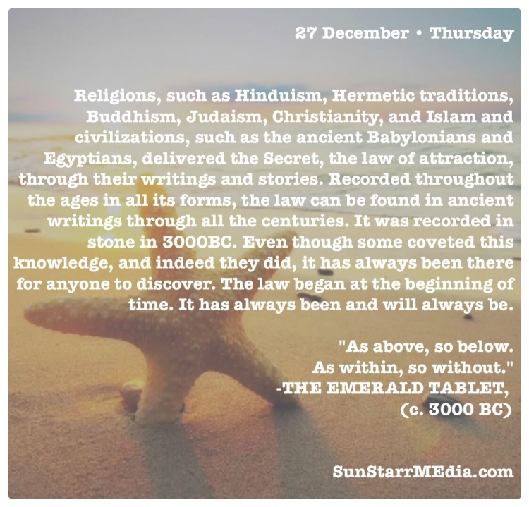 27 December • Thursday • Religions, such as Hinduism, Hermetic traditions, Buddhism, Judaism, Christianity, and Islam and civilizations, such as the ancient Babylonians and Egyptians, delivered the Secret, the law of attraction, through their writings and stories. Recorded throughout the ages in all its forms, the law can be found in ancient writings through all the centuries. It was recorded in stone in 3000BC. Even though some coveted this knowledge, and indeed they did, it has always been there for anyone to discover. The law began at the beginning of time. It has always been and will always be.