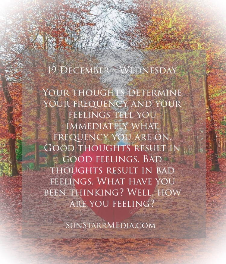 19 December • Wednesday • Your thoughts determine your frequency and your feelings tell you immediately what frequency you are on. Good thoughts result in good feelings. Bad thoughts result in bad feelings. What have you been thinking? Well, how are you feeling?