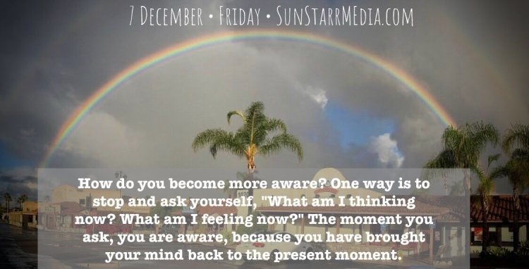 7 December • Friday • How do you become more aware? One way is to stop and ask yourself,