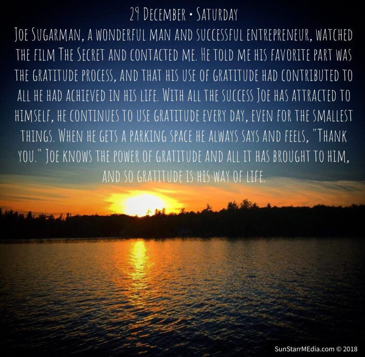 29 December • Saturday • Joe Sugarman, a wonderful man and successful entrepreneur, watched the film The Secret and contacted me. He told me his favorite part was the gratitude process, and that his use of gratitude had contributed to all he had achieved in his life. With all the success Joe has attracted to himself, he continues to use gratitude every day, even for the smallest things. When he gets a parking space he always says and feels,