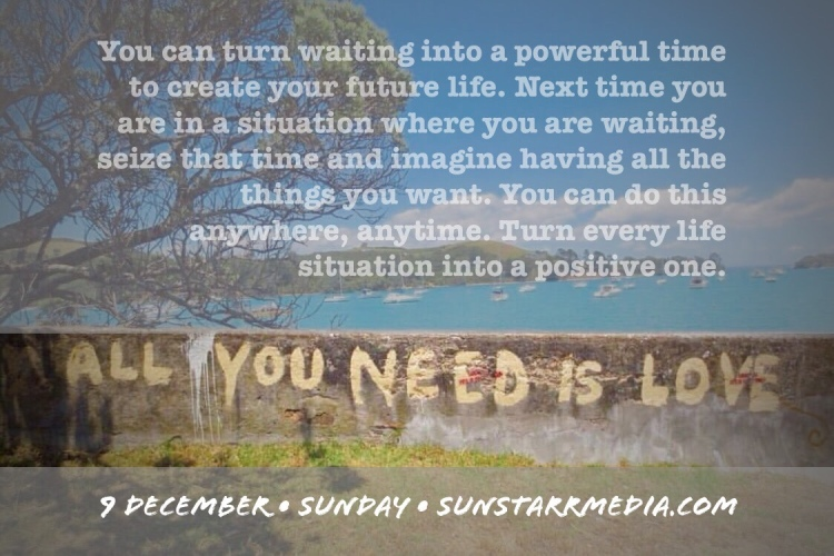 9 December • Sunday • You can turn waiting into a powerful time to create your future life. Next time you are in a situation where you are waiting, seize that time and imagine having all the things you want. You can do this anywhere, anytime. Turn every life situation into a positive one.