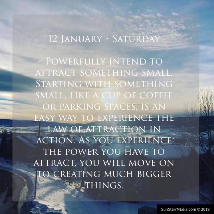 12 January • Saturday • Powerfully intend to attract something small. Starting with something small, like a cup of coffee or parking spaces, is an easy way to experience the law of attraction in action. As you experience the power you have to attract, you will move on to creating much bigger things.