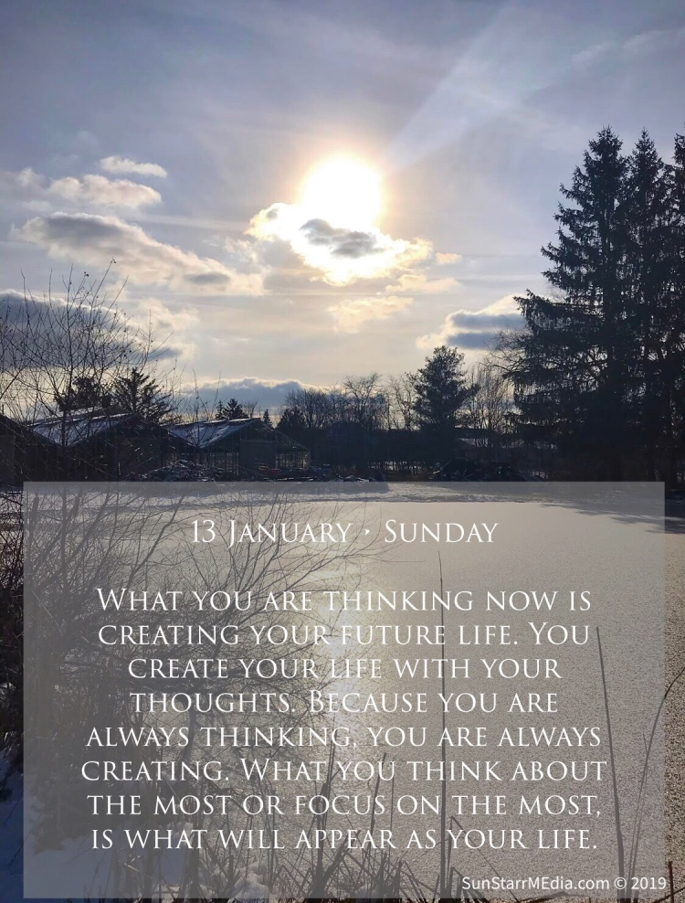 13 January • Sunday • What you are thinking now is creating your future life. You create your life with your thoughts. Because you are always thinking, you are always creating. What you think about the most or focus on the most, is what will appear as your life.
