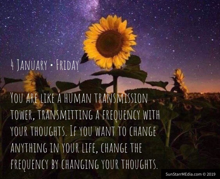 4 January • Friday • You are like a human transmission tower, transmitting a frequency with your thoughts. If you want to change anything in your life, change the frequency by changing your thoughts.