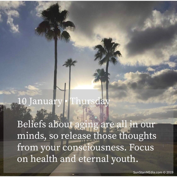 10 January • Thursday • Beliefs about aging are all in our minds, so release those thoughts from your consciousness. Focus on health and eternal youth.