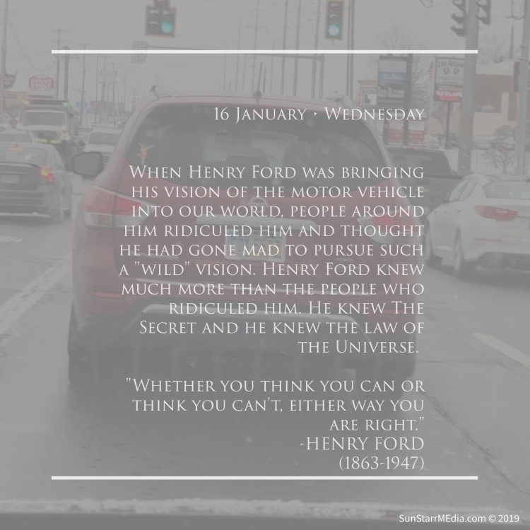 16 January • Wednesday • When Henry Ford was bringing his vision of the motor vehicle into our world, people around him ridiculed him and thought he had gone mad to pursue such a