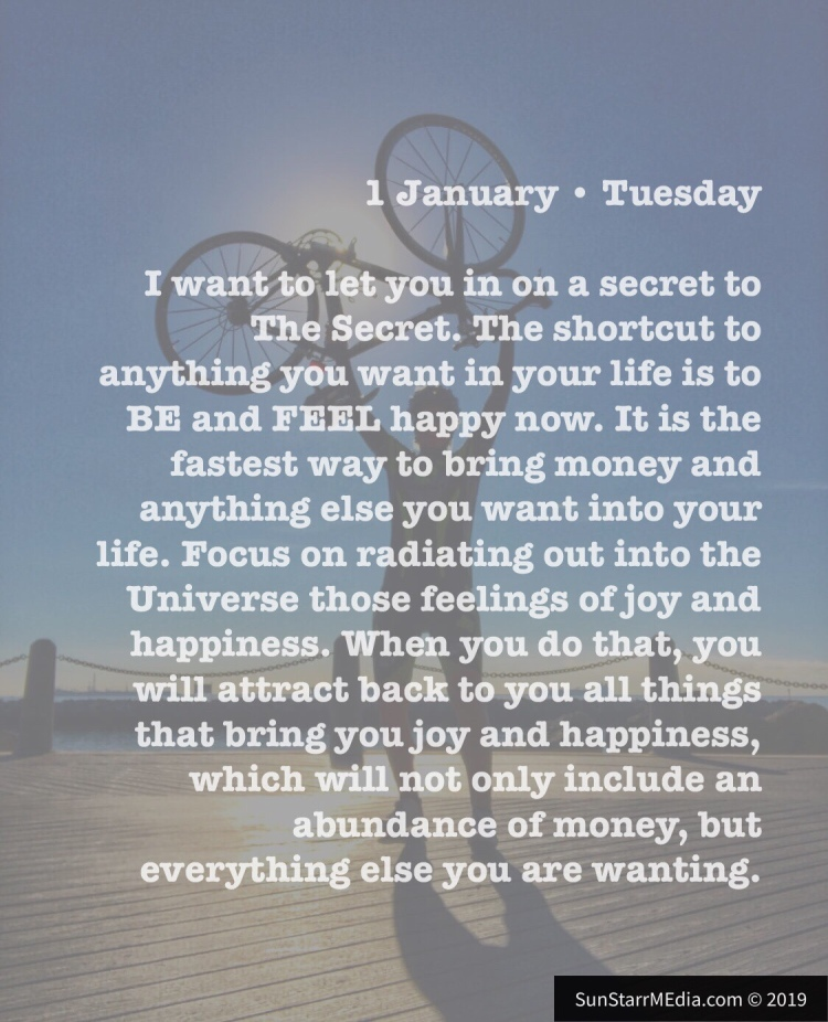 1 January • Tuesday • I want to let you in on a secret to The Secret. The shortcut to anything you want in your life is to BE and FEEL happy now. It is the fastest way to bring money and anything else you want into your life. Focus on radiating out into the Universe those feelings of joy and happiness. When you do that, you will attract back to you all things that bring you joy and happiness, which will not only include an abundance of money, but everything else you are wanting.