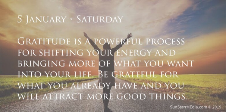 5 January • Saturday • Gratitude is a powerful process for shifting your energy and bringing more of what you want into your life. Be grateful for what you already have and you will attract more good things.
