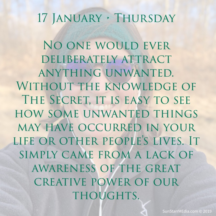 17 January • Thursday • No one would ever deliberately attract anything unwanted. Without the knowledge of The Secret, it is easy to see how some unwanted things may have occurred in your life or other people's lives. It simply came from a lack of awareness of the great creative power of our thoughts.
