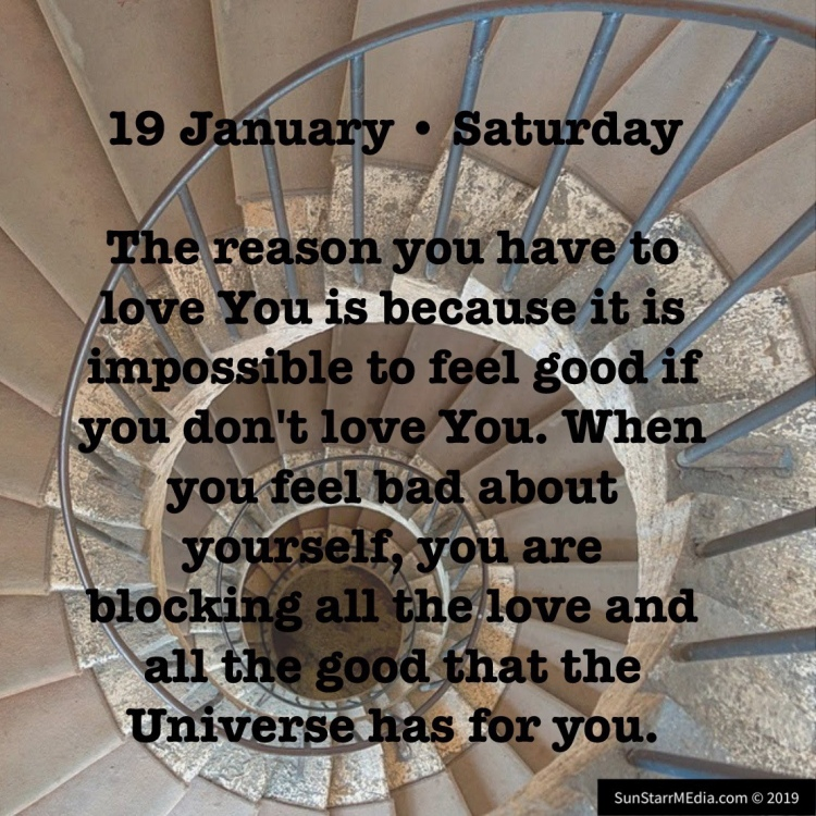 19 January • Saturday • The reason you have to love You is because it is impossible to feel good if you don't love You. When you feel bad about yourself, you are blocking all the love and all the good that the Universe has for you.