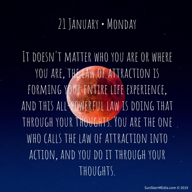 21 January • Monday • It doesn't matter who you are or where you are, the law of attraction is forming your entire life experience, and this all-powerful law is doing that through your thoughts. You are the one who calls the law of attraction into action, and you do it through your thoughts.
