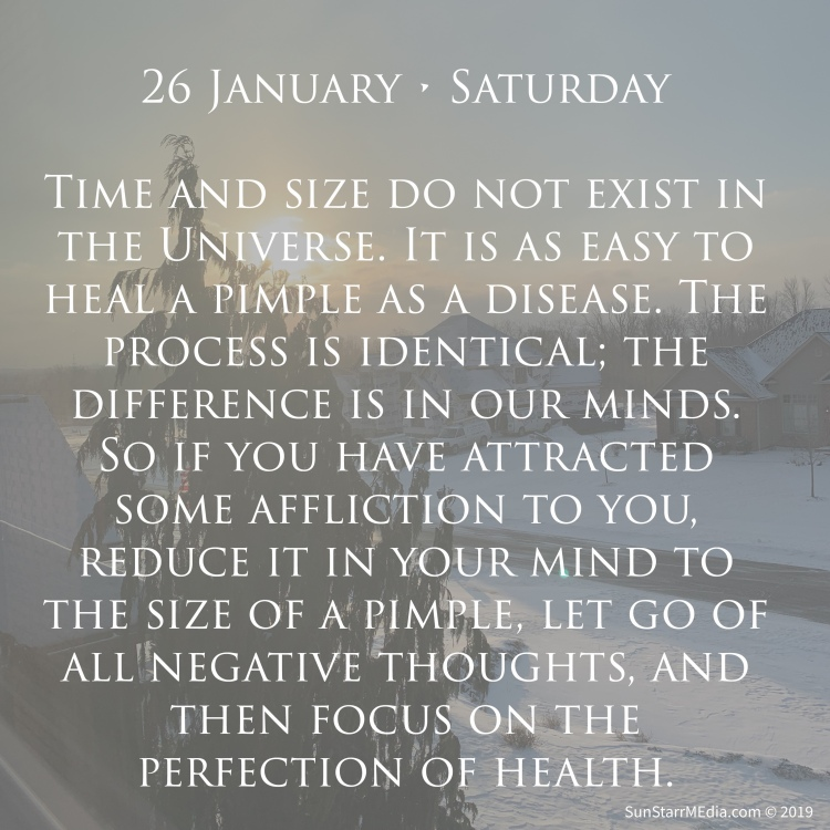 26 January • Saturday • Time and size do not exist in the Universe. It is as easy to heal a pimple as a disease. The process is identical; the difference is in our minds. So if you have attracted some affliction to you, reduce it in your mind to the size of a pimple, let go of all negative thoughts, and then focus on the perfection of health.