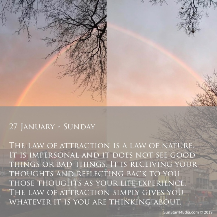 27 January • Sunday • The law of attraction is a law of nature. It is impersonal and it does not see good things or bad things. It is receiving your thoughts and reflecting back to you those thoughts as your life experience. The law of attraction simply gives you whatever it is you are thinking about.