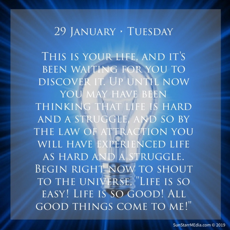29 January • Tuesday • This is your life, and it's been waiting for you to discover it. Up until now you may have been thinking that life is hard and a struggle, and so by the law of attraction you will have experienced life as hard and a struggle. Begin right now to shout to the universe,