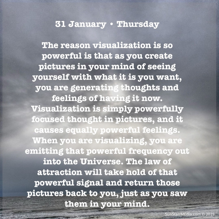 31 January • Thursday • The reason visualization is so powerful is that as you create pictures in your mind of seeing yourself with what it is you want, you are generating thoughts and feelings of having it now. Visualization is simply powerfully focused thought in pictures, and it causes equally powerful feelings. When you are visualizing, you are emitting that powerful frequency out into the Universe. The law of attraction will take hold of that powerful signal and return those pictures back to you, just as you saw them in your mind.