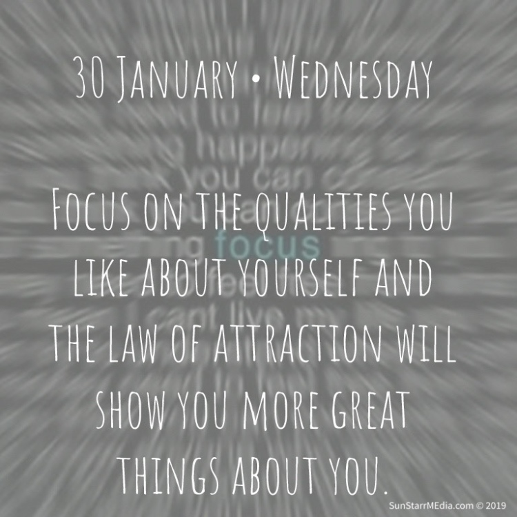 30 January • Wednesday • Focus on the qualities you like about yourself and the law of attraction will show you more great things about you.
