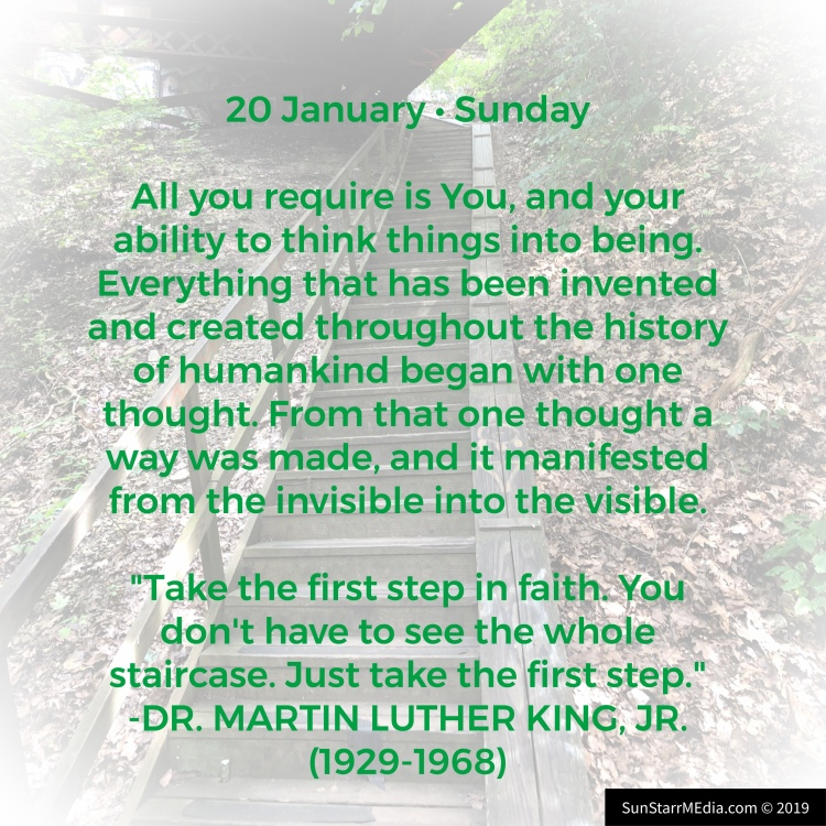 20 January • Sunday • All you require is You, and your ability to think things into being. Everything that has been invented and created throughout the history of humankind began with one thought. From that one thought a way was made, and it manifested from the invisible into the visible.