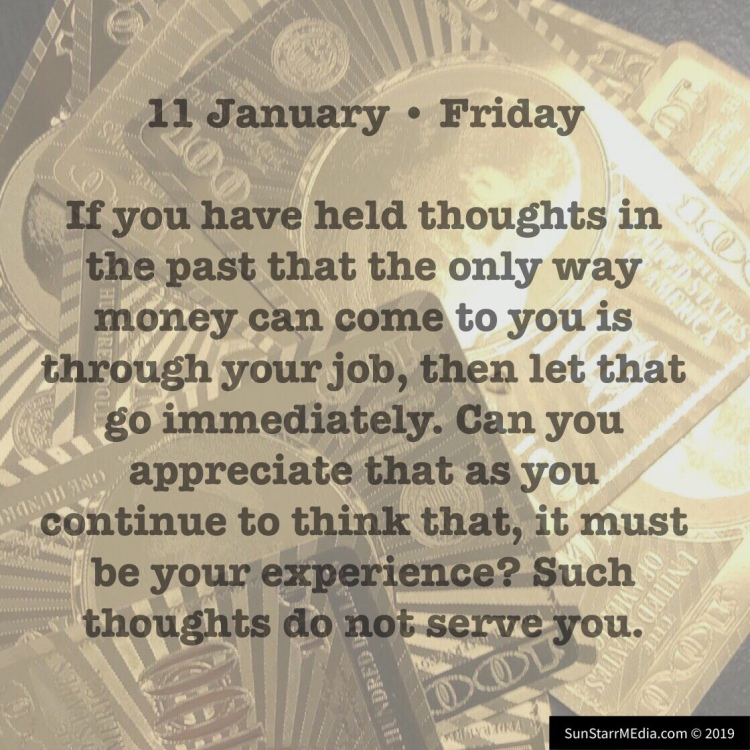11 January • Friday • If you have held thoughts in the past that the only way money can come to you is through your job, then let that go immediately. Can you appreciate that as you continue to think that, it must be your experience? Such thoughts do not serve you.